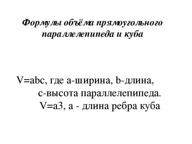 V=abc, где а-ширина, b-длина, с-высота параллелепипеда. V=a3, а - длина ребр...