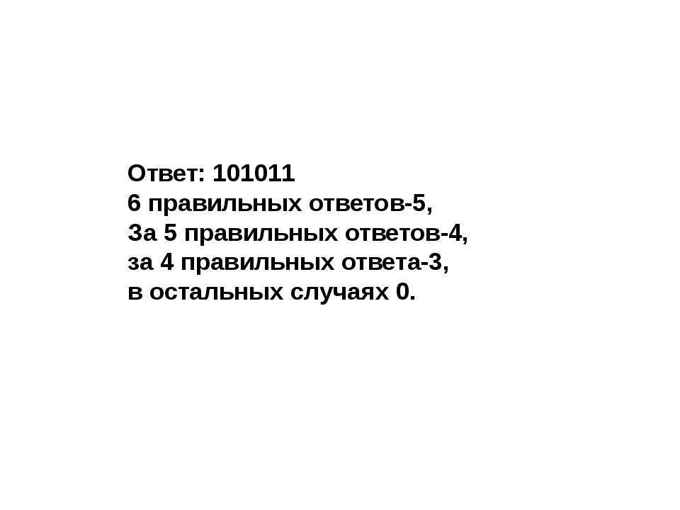 Ответ: 101011 6 правильных ответов-5, За 5 правильных ответов-4, за 4 правил...