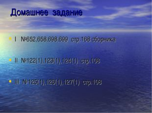 Домашнее задание I №652,658,698,699 стр.168 сборника II №122(1),123(1),124(1)