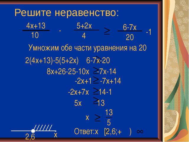 Решите неравенство: 4x+13 10 - 5+2x 4 -1 Умножим обе части уравнения на 20 2(...
