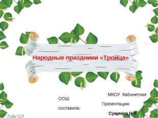 МКОУ Кабинетная ООШ Презентацию составила: Сущенко Н.Я Народные праздники «Т