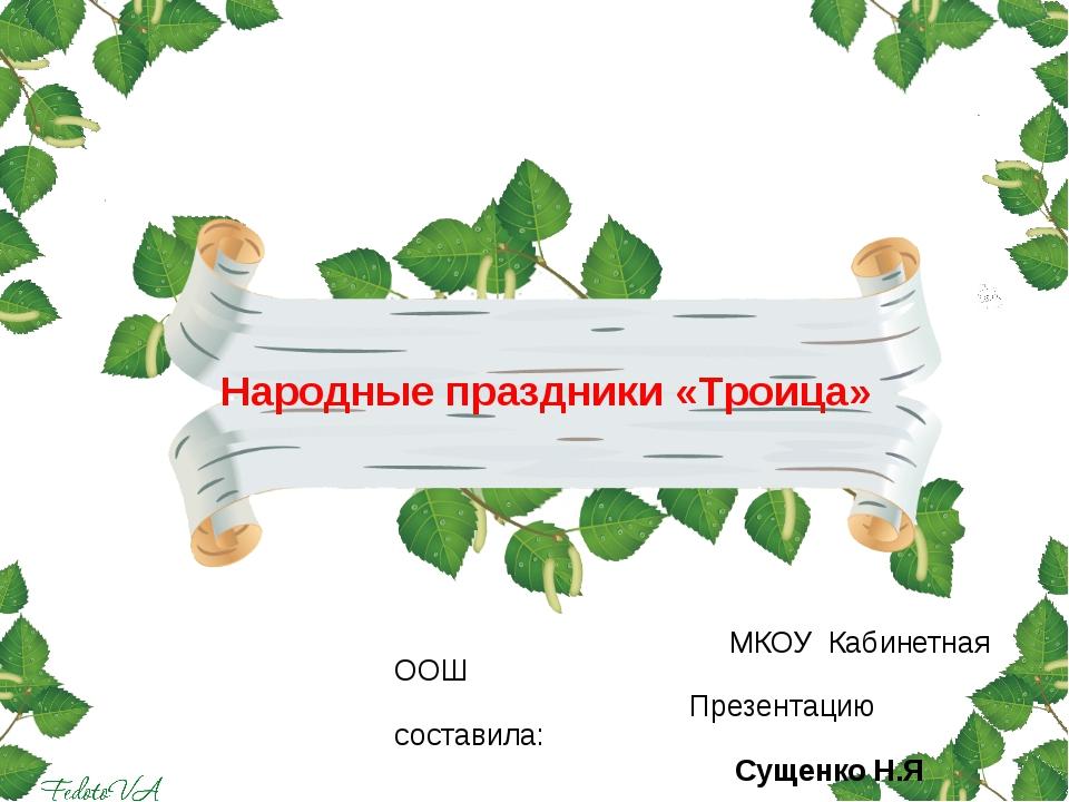 МКОУ Кабинетная ООШ Презентацию составила: Сущенко Н.Я Народные праздники «Т...