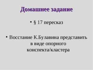 Домашнее задание § 17 пересказ Восстание К.Булавина представить в виде опорно