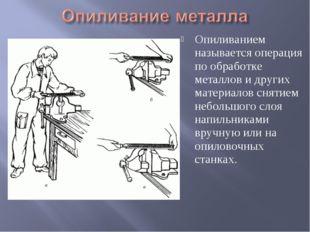 Опиливанием называется операция по обработке металлов и других материалов сня