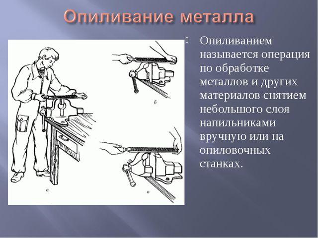 Опиливанием называется операция по обработке металлов и других материалов сня...