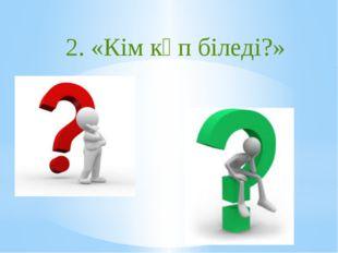 2. «Кім көп біледі?»
