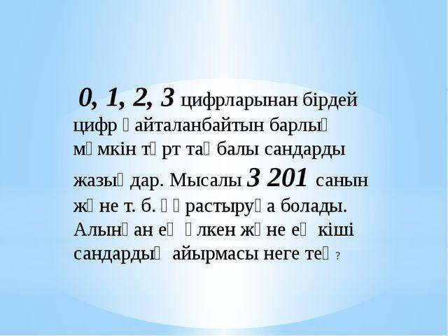 0, 1, 2, 3 цифрларынан бірдей цифр қайталанбайтын барлық мүмкін төрт таңбалы...