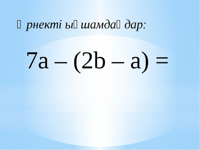 7a – (2b – а) = Өрнекті ықшамдаңдар: