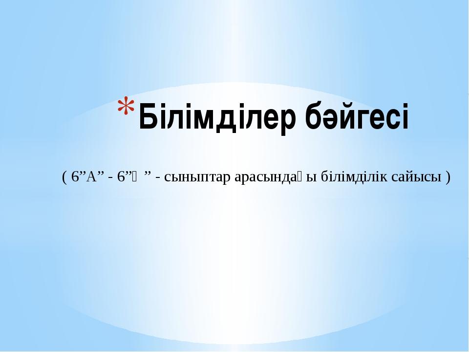 """Білімділер бәйгесі ( 6""""A"""" - 6""""Ә"""" - сыныптар арасындағы білімділік сайысы )"""