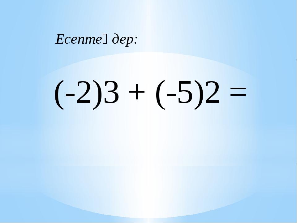 (-2)3 + (-5)2 = Есептеңдер: