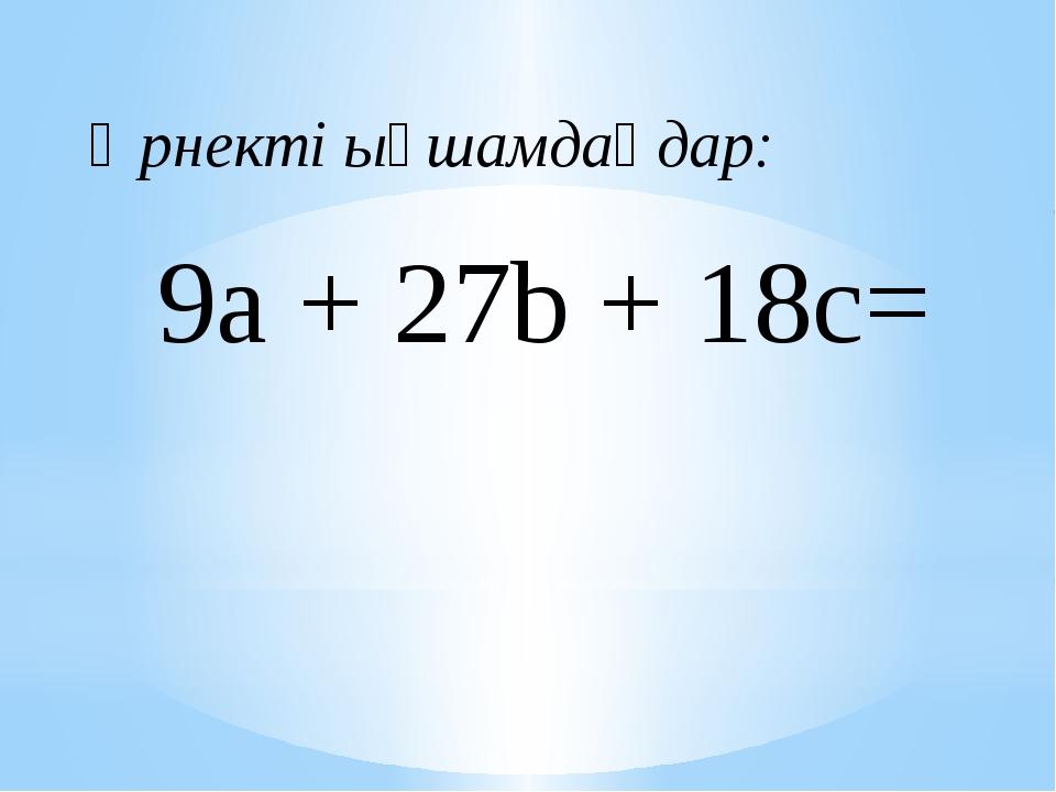 9a + 27b + 18c= Өрнекті ықшамдаңдар: