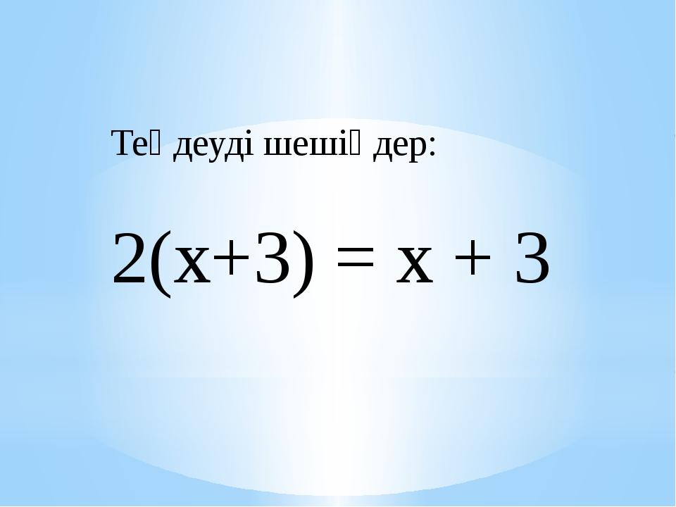 Теңдеуді шешіңдер: 2(х+3) = х + 3