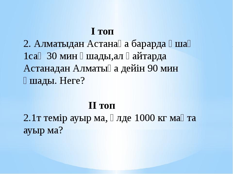 І топ 2. Алматыдан Астанаға барарда ұшақ 1сағ 30 мин ұшады,ал қайтарда Астан...