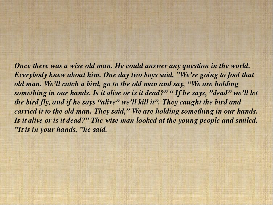 Once there was a wise old man. He could answer any question in the world. Eve...
