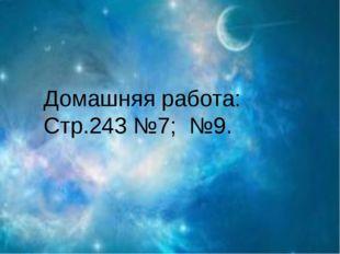 Домашняя работа: Стр.243 №7; №9.
