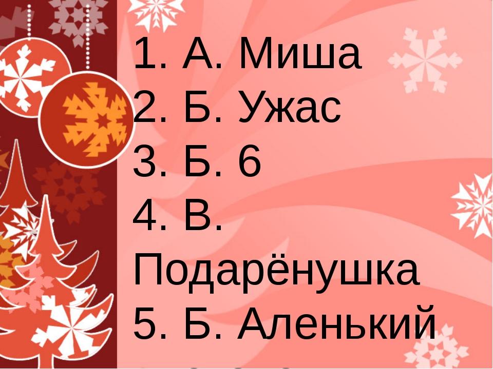 1. А. Миша 2. Б. Ужас 3. Б. 6 4. В. Подарёнушка 5. Б. Аленький цветочек