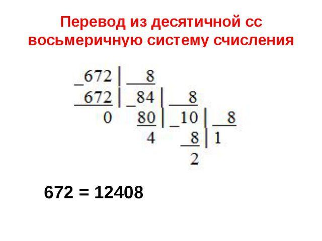 Перевод из десятичной сс восьмеричную систему счисления 672 = 12408