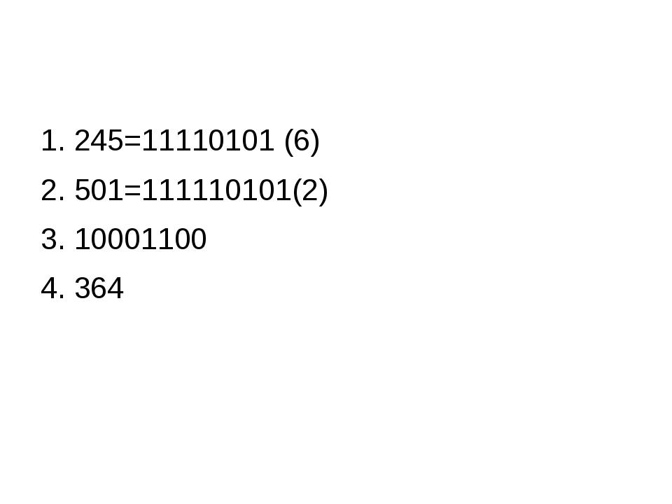 1. 245=11110101 (6) 2. 501=111110101(2) 3. 10001100 4. 364