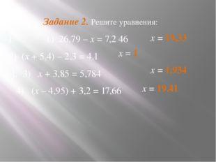 Задание 2. Решите уравнения: I: 1) 26,79 – х = 7,2 46 2) (х + 5,4) – 2,3 = 4,