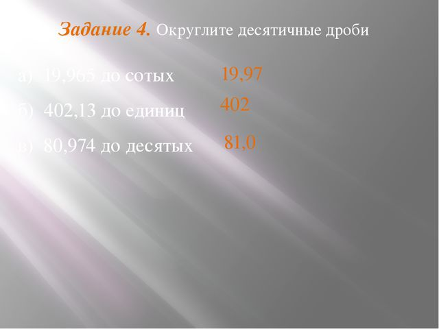 Задание 4. Округлите десятичные дроби а) 19,965 до сотых б) 402,13 до единиц...