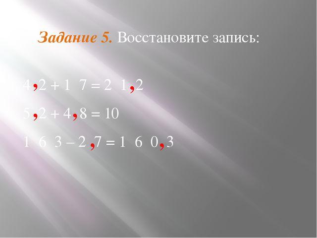 Задание 5. Восстановите запись: 4 2 + 1 7 = 2 1 2 5 2 + 4 8 = 10 1 6 3 – 2 7...