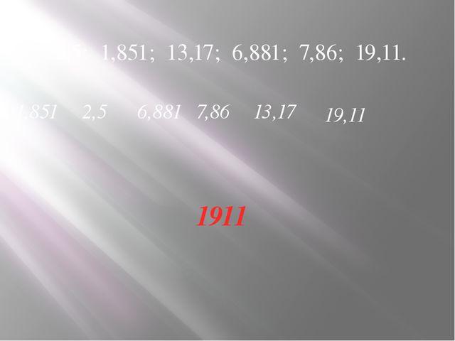 2,5; 1,851; 13,17; 6,881; 7,86; 19,11. 1,851 2,5 6,881 7,86 13,17 19,11 1911