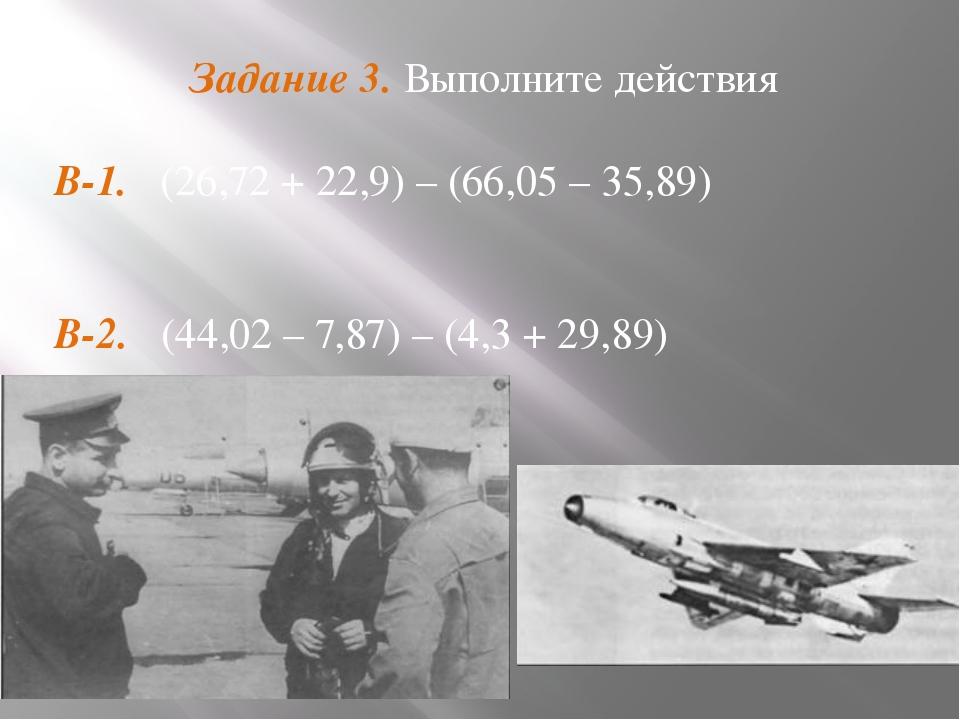 Задание 3. Выполните действия В-1. (26,72 + 22,9) – (66,05 – 35,89)  В-2. (4...