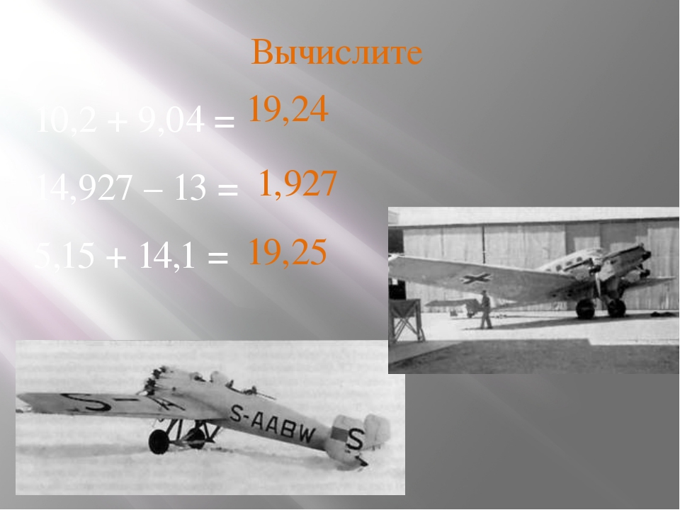 Вычислите 10,2 + 9,04 = 14,927 – 13 = 5,15 + 14,1 = 19,24 1,927 19,25
