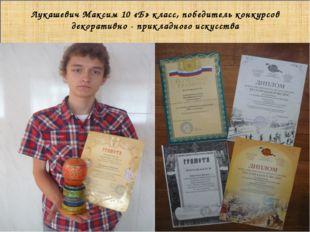 Лукашевич Максим 10 «Б» класс, победитель конкурсов декоративно - прикладног