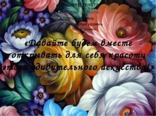 «Давайте будем вместе открывать для себя красоту этого удивительного искусств