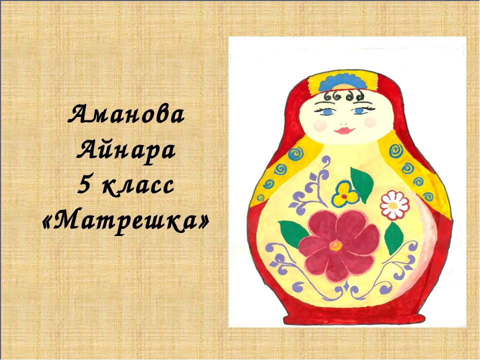 Аманова Айнара 5 класс «Матрешка»