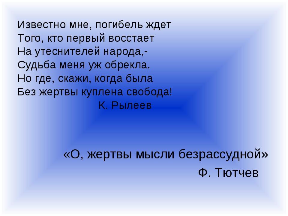 Известно мне, погибель ждет Того, кто первый восстает На утеснителей народа,-...