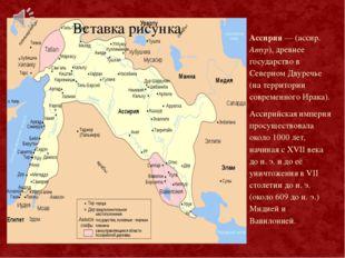Ассирия — (ассир. Атур), древнее государство в Северном Двуречье (на территор
