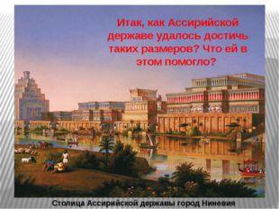 Столица Ассирийской державы город Ниневия Итак, как Ассирийской державе удало