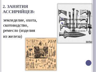 2. ЗАНЯТИЯ АССИРИЙЦЕВ: земледелие, охота, скотоводство, ремесло (изделия из ж