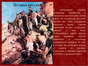 В завоеванных странах ассирийцы прибегали к страшным жестокостям, чтобы никто
