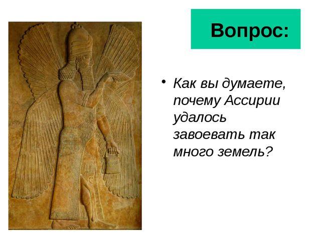 Вопрос: Как вы думаете, почему Ассирии удалось завоевать так много земель?