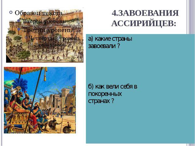 4.ЗАВОЕВАНИЯ АССИРИЙЦЕВ: а) какие страны завоевали ? б) как вели себя в покор...