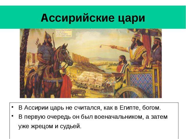 Ассирийские цари В Ассирии царь не считался, как в Египте, богом. В первую оч...