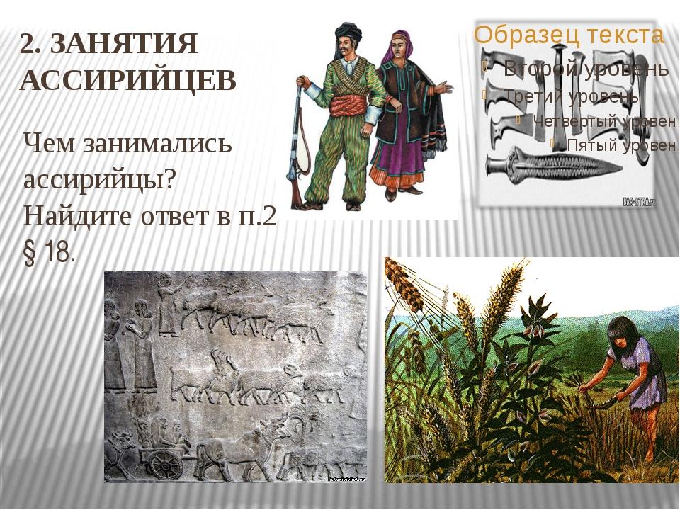 2. ЗАНЯТИЯ АССИРИЙЦЕВ Чем занимались ассирийцы? Найдите ответ в п.2 § 18.