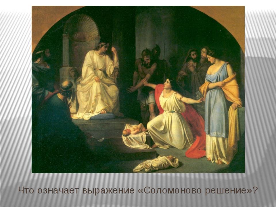 Что означает выражение «Соломоново решение»? Маркина Н.А. ФЭЛ №29