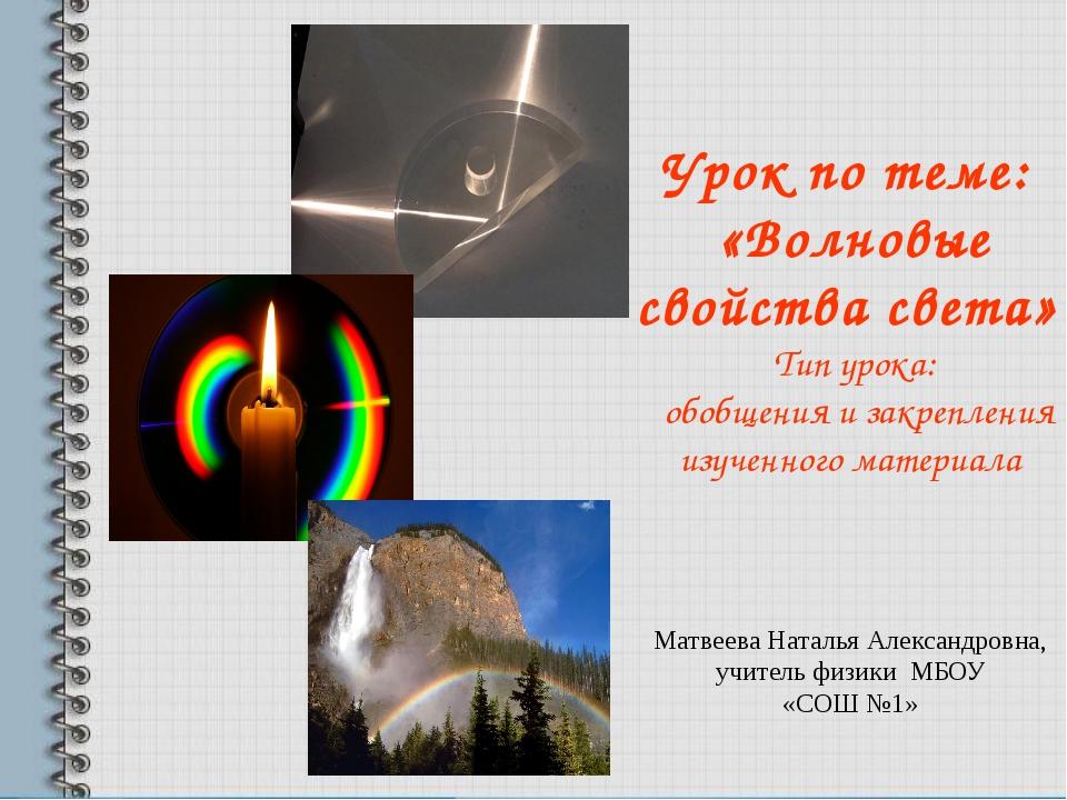 Урок по теме: «Волновые свойства света» Тип урока: обобщения и закрепления из...