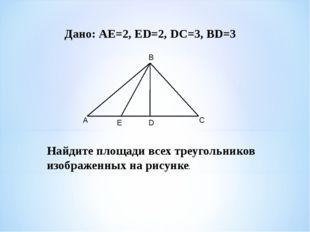 Дано: АЕ=2, ЕD=2, DС=3, BD=3 Найдите площади всех треугольников изображенных
