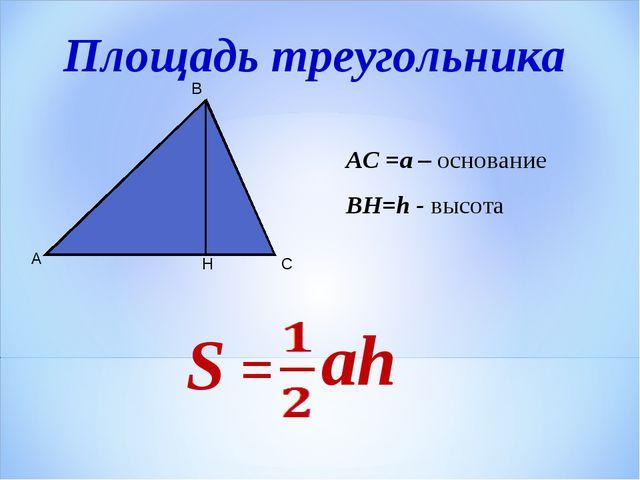 А С В Н АС =a – основание ВН=h - высота Площадь треугольника S = ah