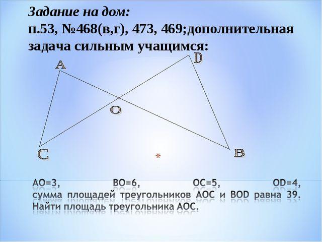 Задание на дом: п.53, №468(в,г), 473, 469;дополнительная задача сильным учащи...