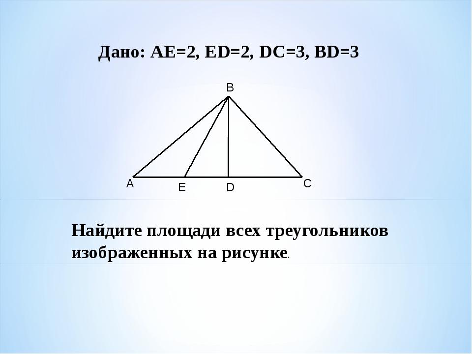Дано: АЕ=2, ЕD=2, DС=3, BD=3 Найдите площади всех треугольников изображенных...