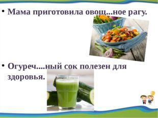 Мама приготовила овощ...ное рагу. Огуреч....ный сок полезен для здоровья.