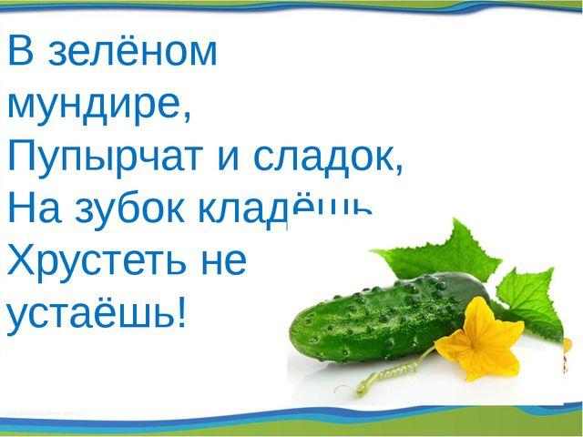 Взелёном мундире, Пупырчат и сладок, На зубок кладёшь, Хрустеть не устаёшь!