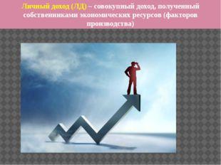 Личный доход (ЛД) – совокупный доход, полученный собственниками экономических