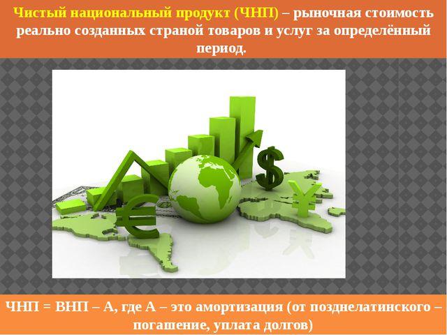 Чистый национальный продукт (ЧНП) – рыночная стоимость реально созданных стра...